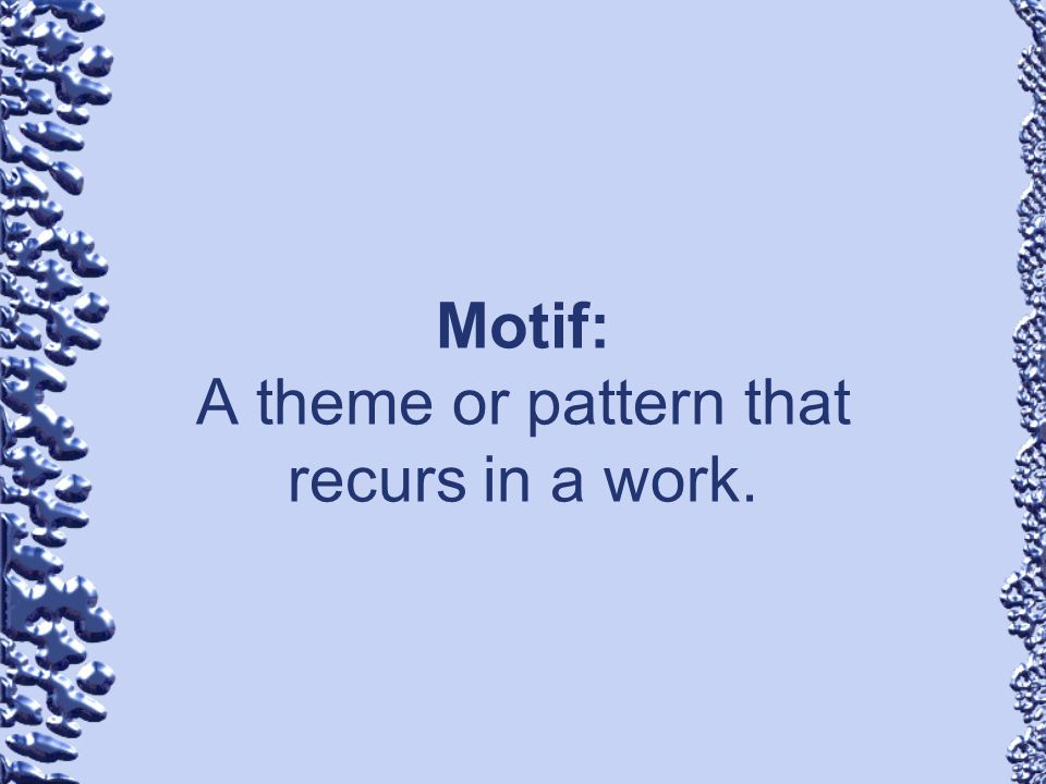 Motif: A theme or pattern that recurs in a work.