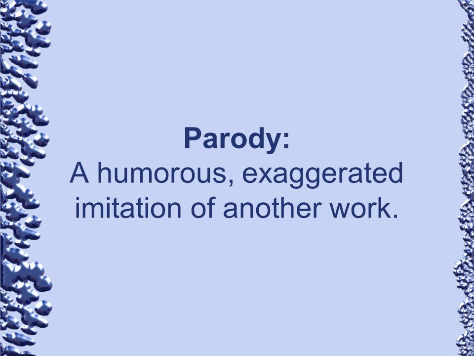 Parody: A humorous, exaggerated imitation of another work.