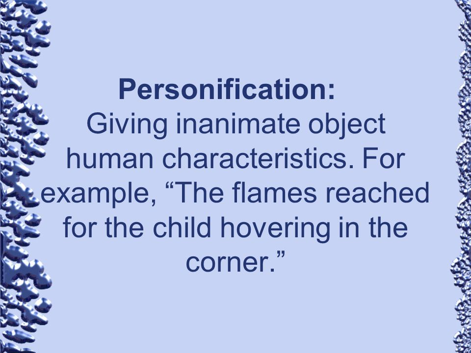 Personification:. Giving inanimate object human characteristics