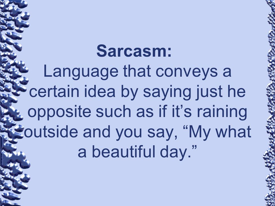 Sarcasm: Language that conveys a certain idea by saying just he opposite such as if it's raining outside and you say, My what a beautiful day.