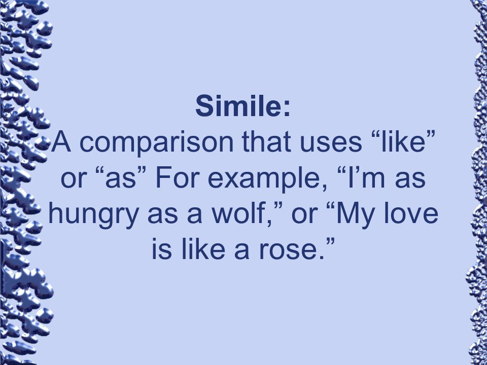 Simile: A comparison that uses like or as For example, I'm as hungry as a wolf, or My love is like a rose.
