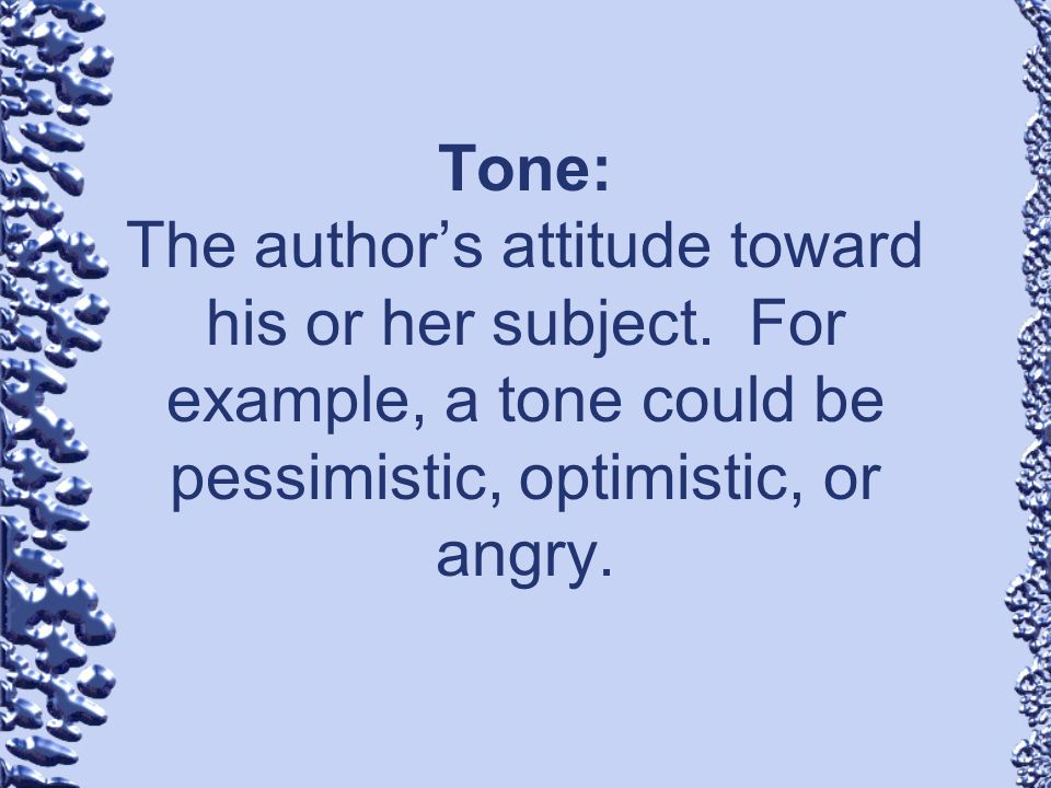 Tone: The author's attitude toward his or her subject
