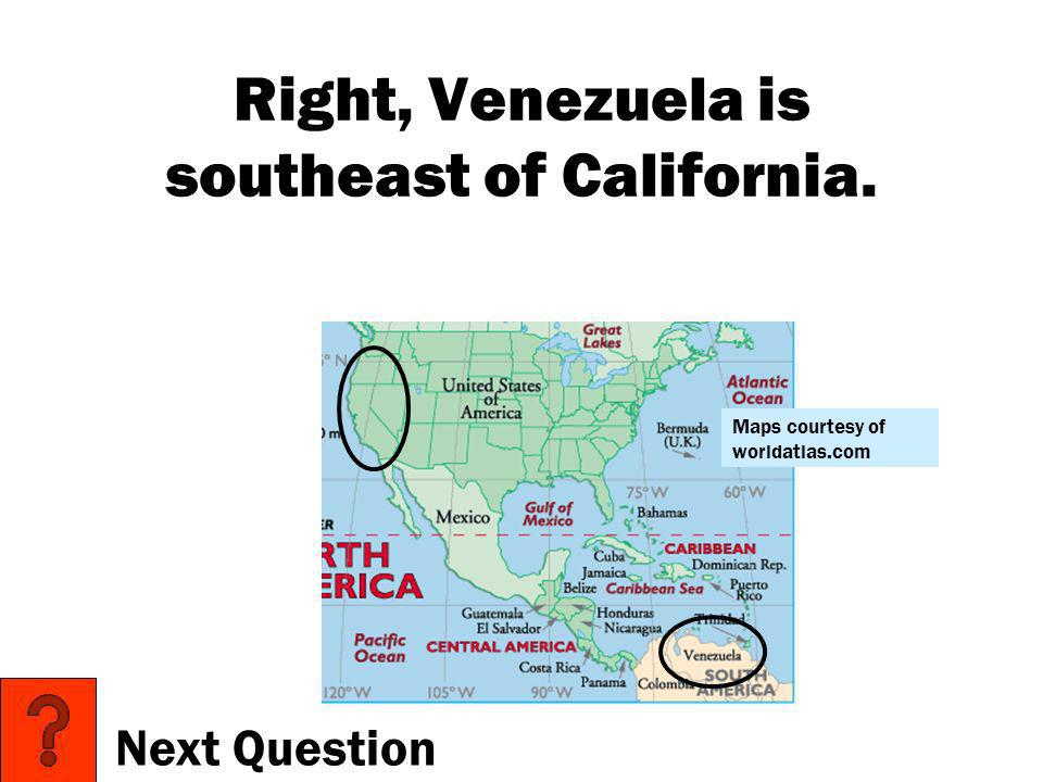 Right, Venezuela is southeast of California.