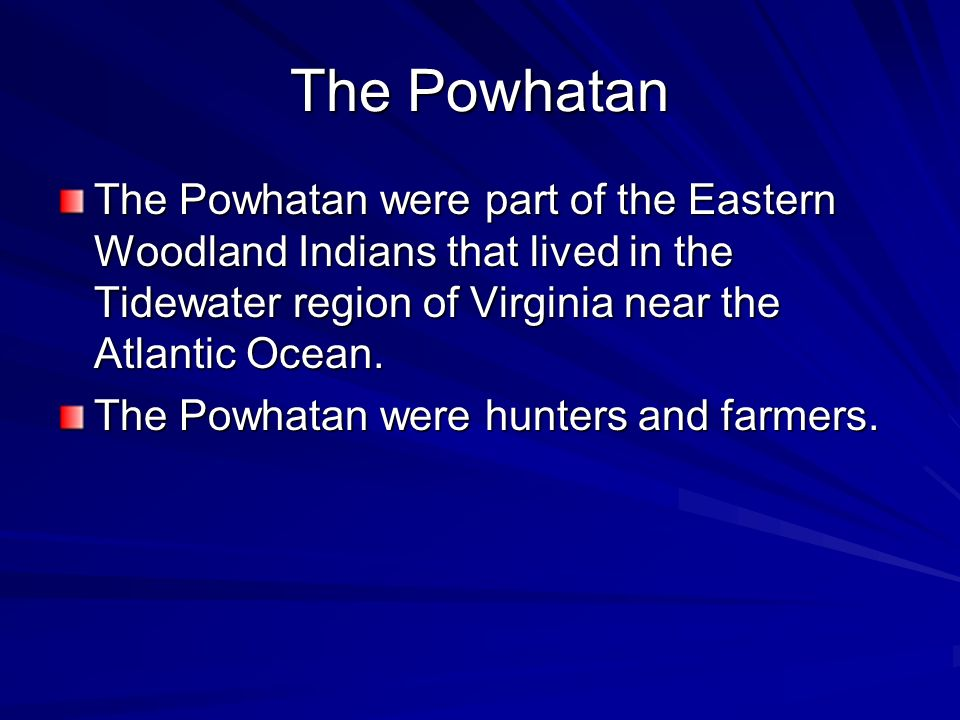The Powhatan The Powhatan were part of the Eastern Woodland Indians that lived in the Tidewater region of Virginia near the Atlantic Ocean.