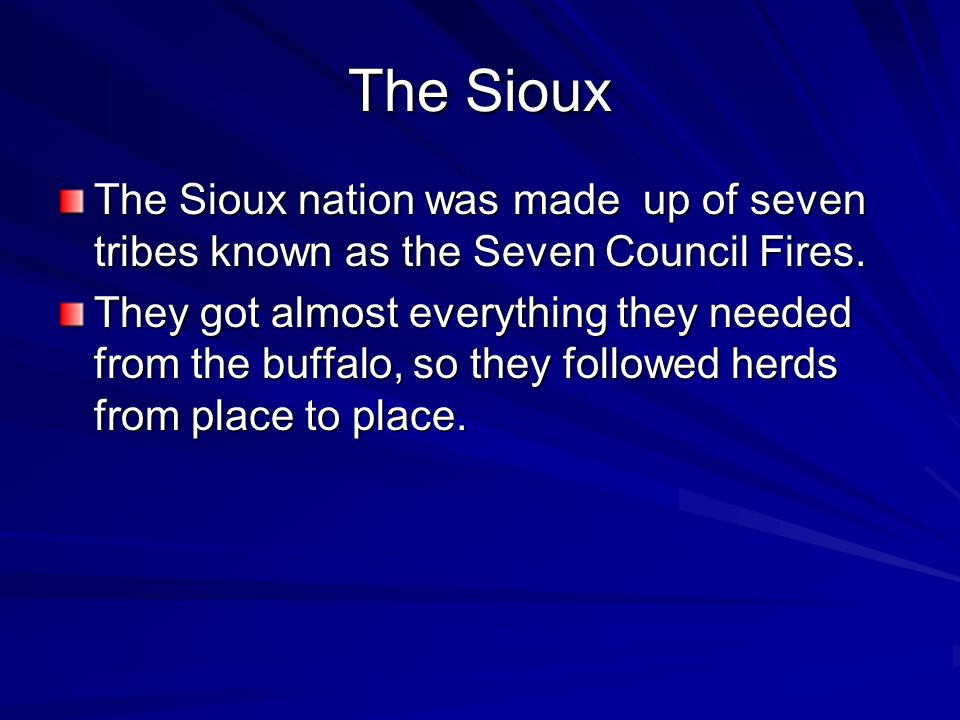 The Sioux The Sioux nation was made up of seven tribes known as the Seven Council Fires.