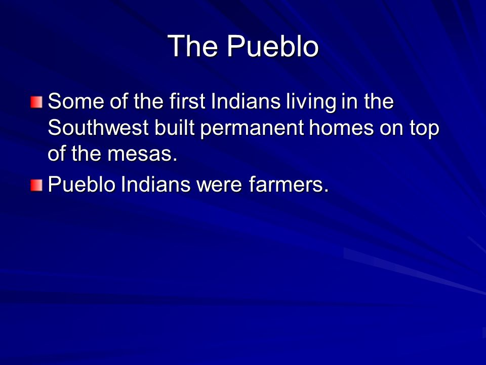 The Pueblo Some of the first Indians living in the Southwest built permanent homes on top of the mesas.