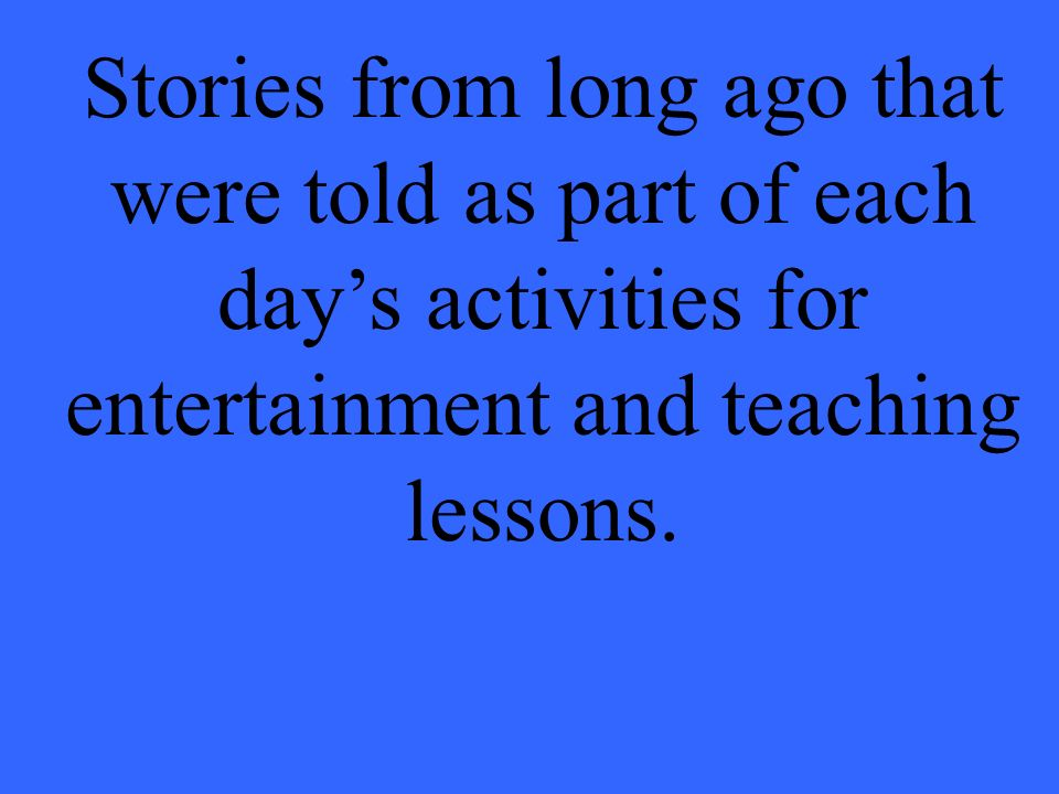 Stories from long ago that were told as part of each day's activities for entertainment and teaching lessons.