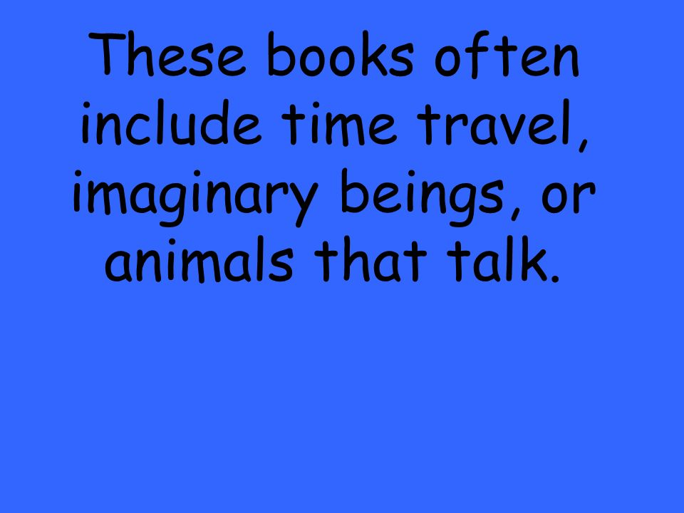 These books often include time travel, imaginary beings, or animals that talk.