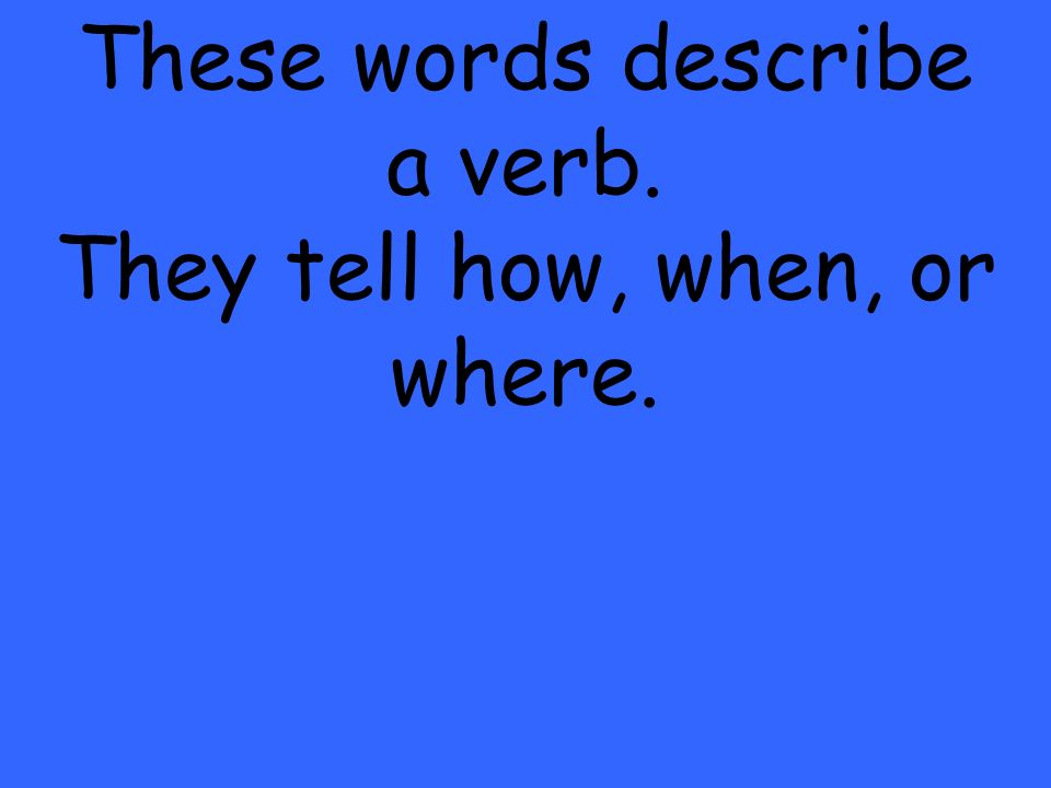 These words describe a verb. They tell how, when, or where.