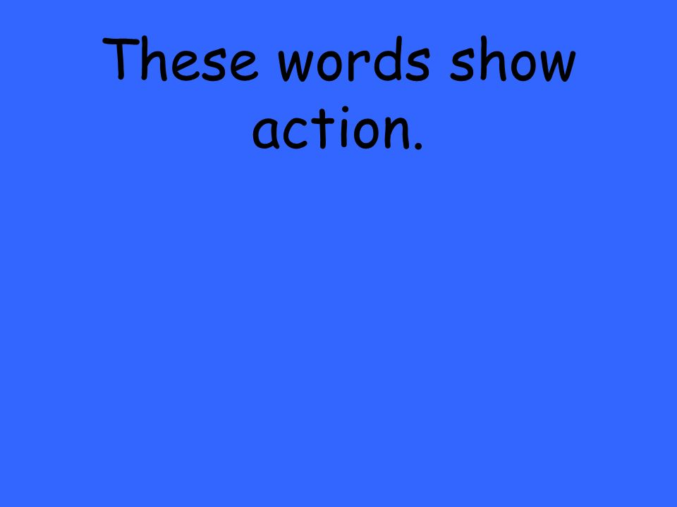 These words show action.