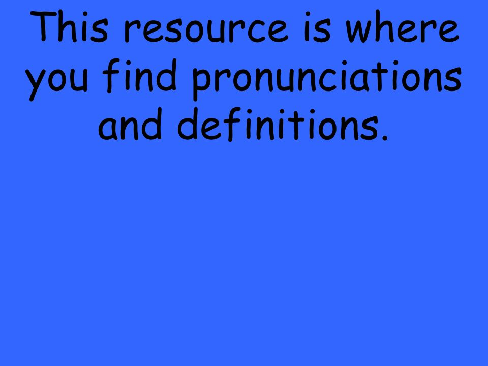 This resource is where you find pronunciations and definitions.