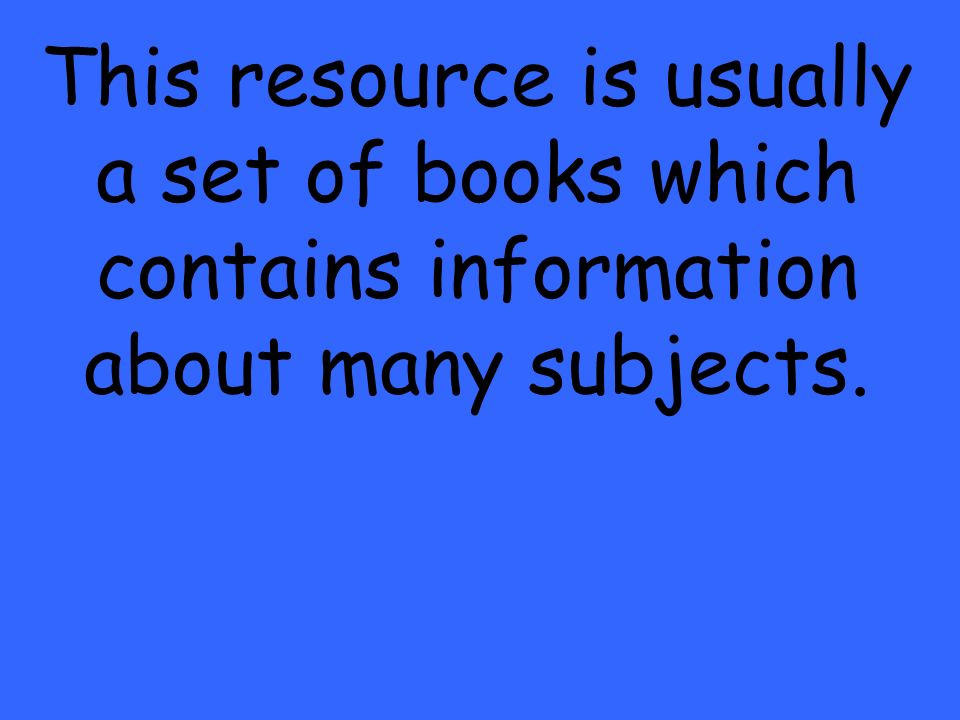 This resource is usually a set of books which contains information about many subjects.