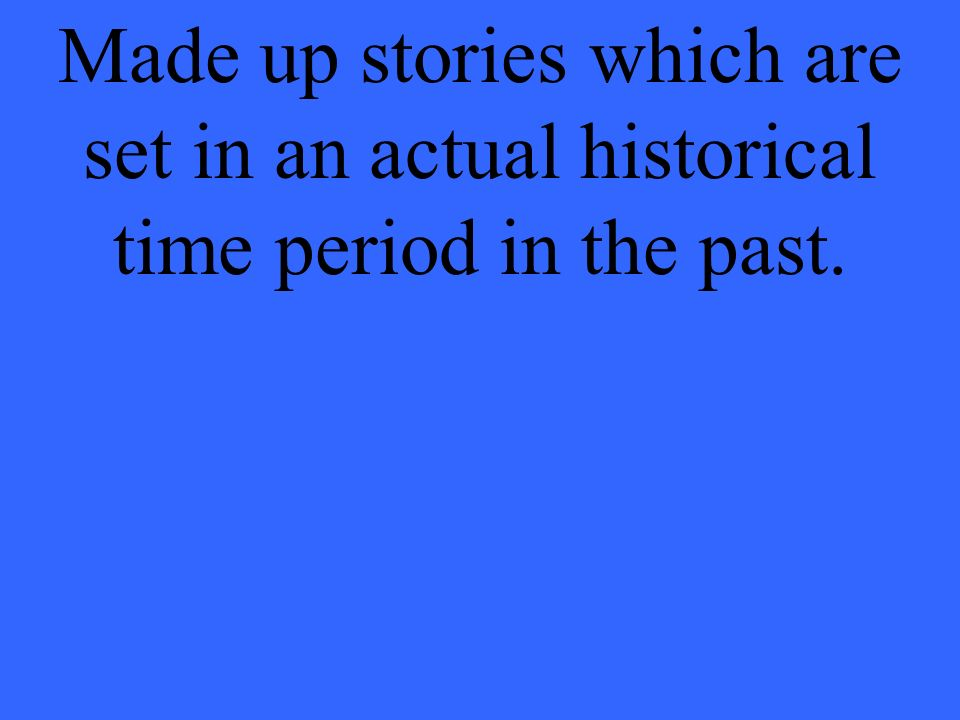 Made up stories which are set in an actual historical time period in the past.