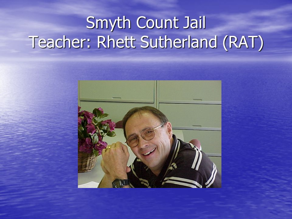 Smyth Count Jail Teacher: Rhett Sutherland (RAT)