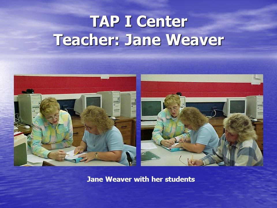 TAP I Center Teacher: Jane Weaver