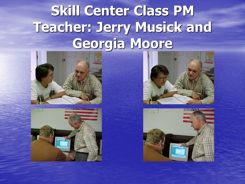 Skill Center Class PM Teacher: Jerry Musick and Georgia Moore