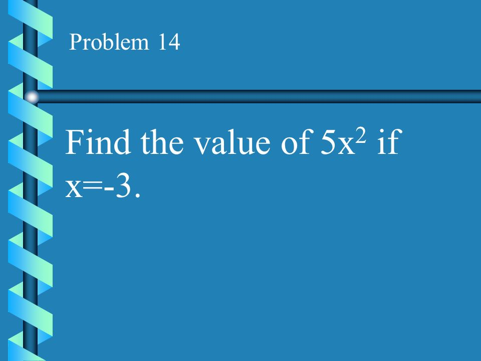 Problem 14 Find the value of 5x2 if x=-3.