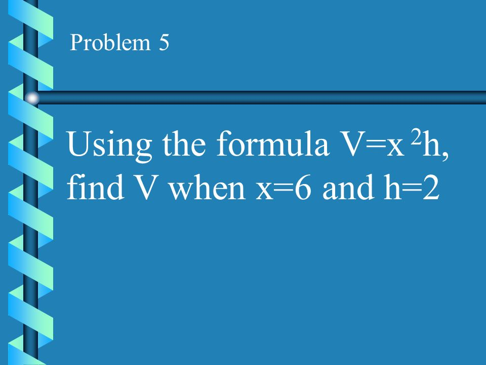 Using the formula V=x 2h, find V when x=6 and h=2