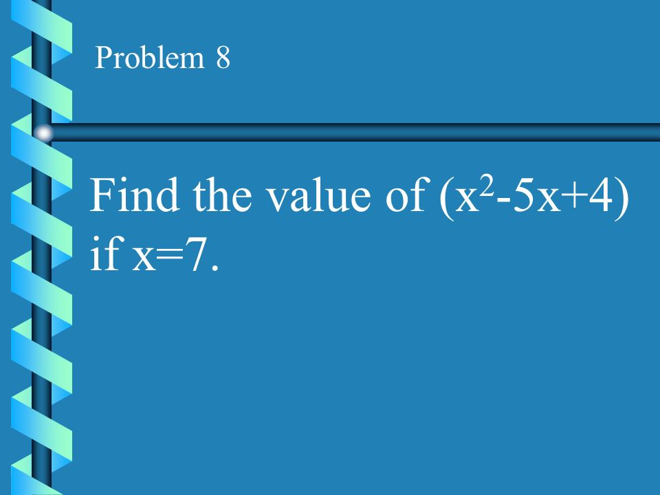 Find the value of (x2-5x+4) if x=7.
