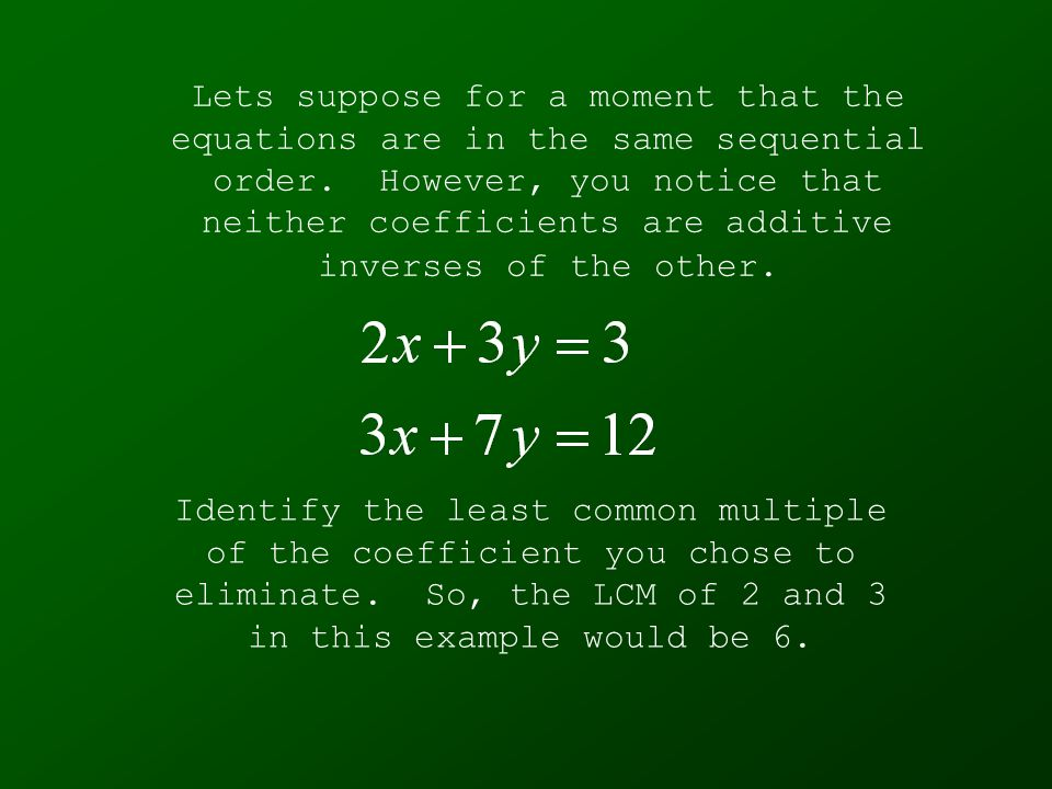 Lets suppose for a moment that the equations are in the same sequential order. However, you notice that neither coefficients are additive inverses of the other.