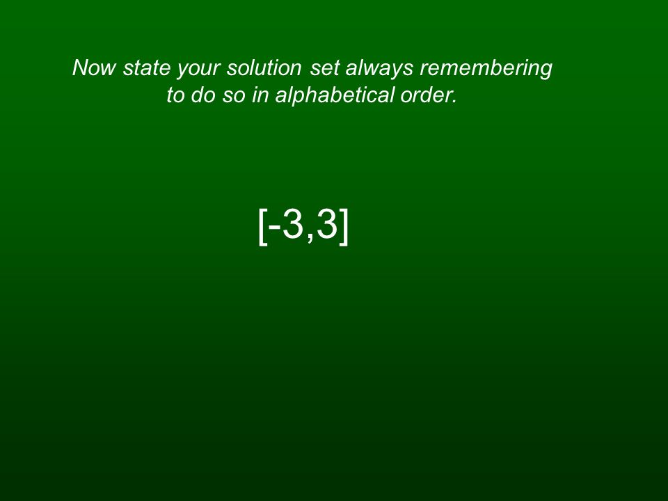 Now state your solution set always remembering to do so in alphabetical order.