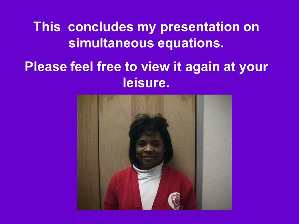 This concludes my presentation on simultaneous equations.