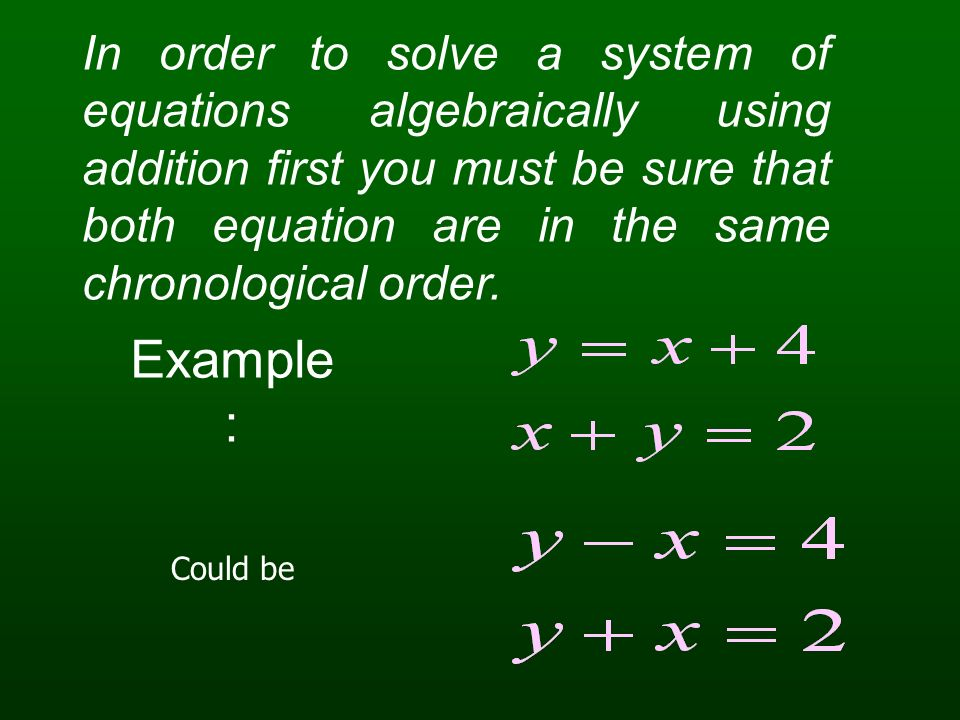 In order to solve a system of equations algebraically using addition first you must be sure that both equation are in the same chronological order.