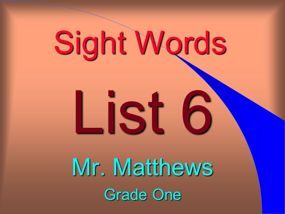 Sight Words List 6 Mr. Matthews Grade One
