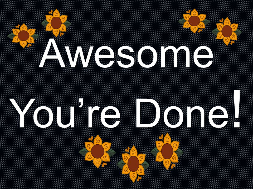 Awesome You're Done!