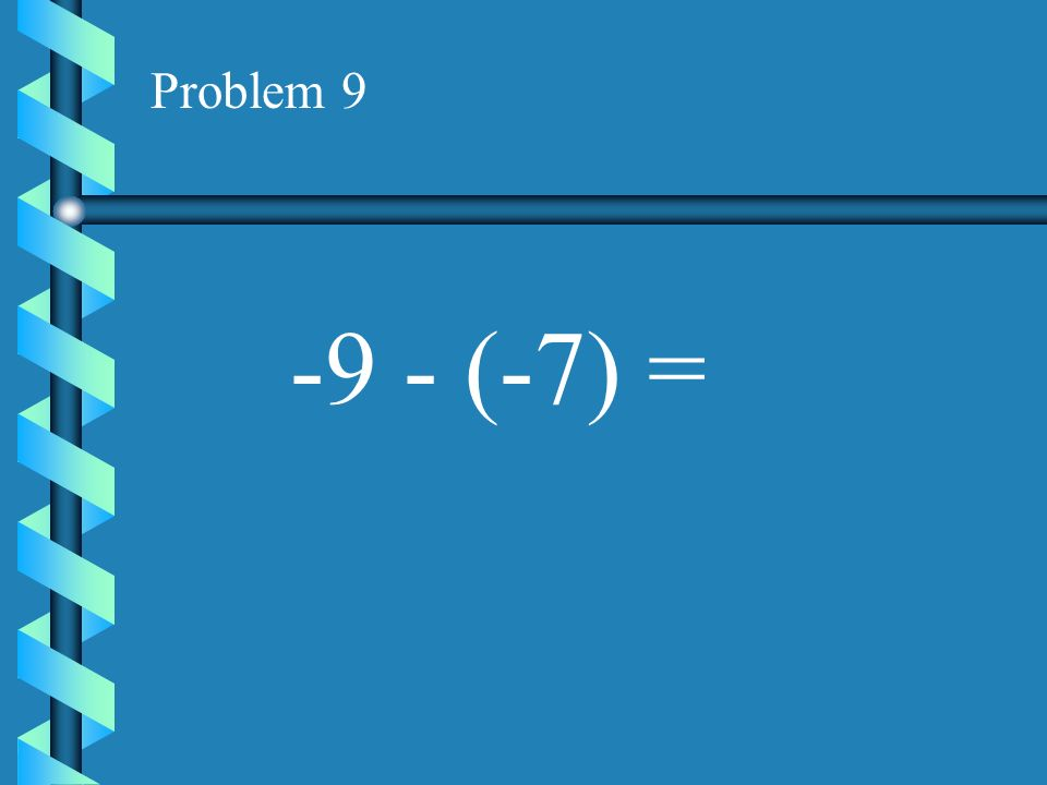 Problem 9 -9 - (-7) =