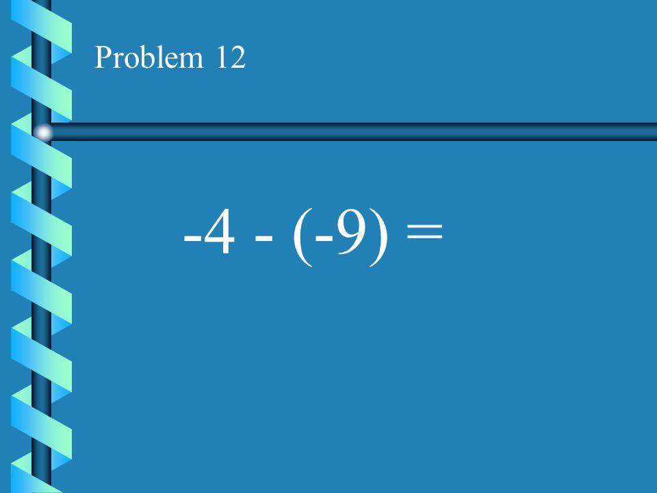 Problem 12 -4 - (-9) =