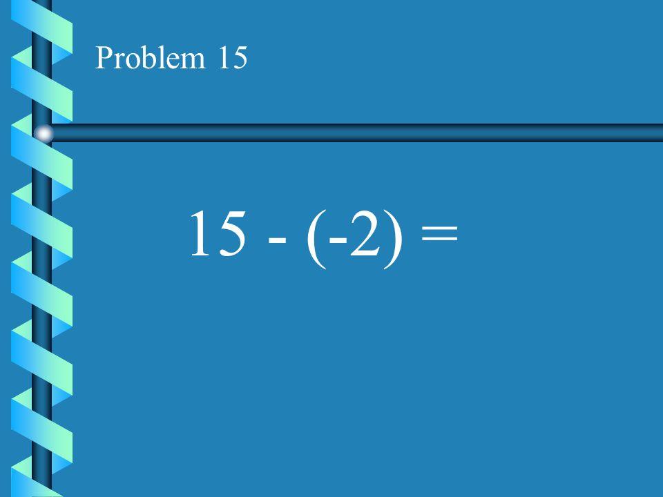 Problem 15 15 - (-2) =