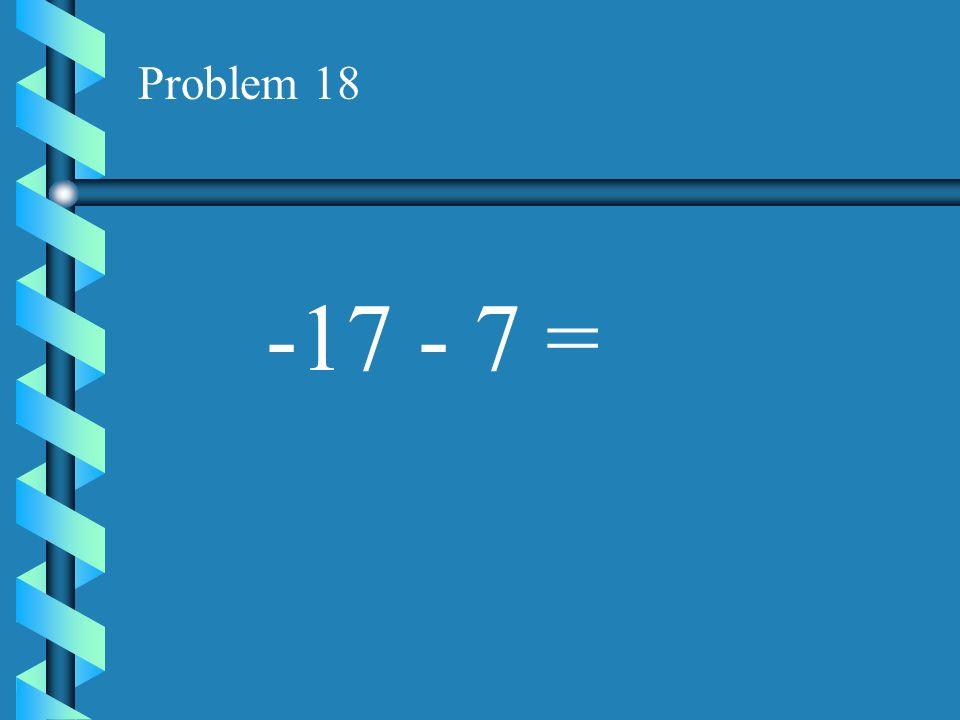 Problem 18 -17 - 7 =