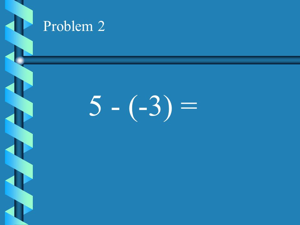 Problem 2 5 - (-3) =