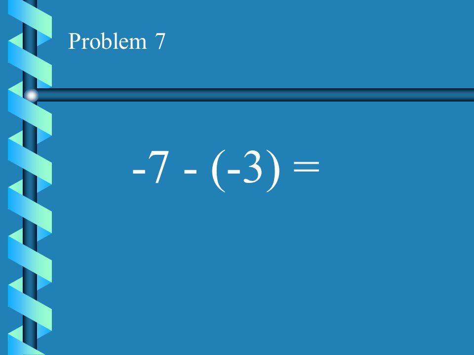 Problem 7 -7 - (-3) =
