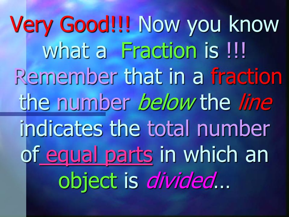 Very Good. Now you know what a Fraction is