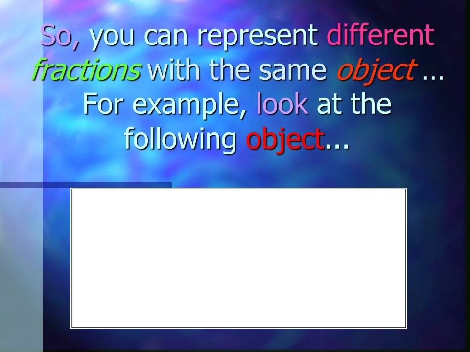 So, you can represent different fractions with the same object … For example, look at the following object...