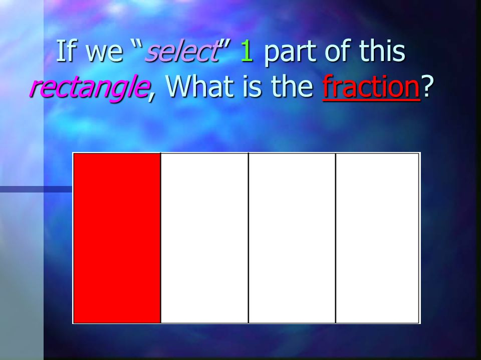 If we select 1 part of this rectangle, What is the fraction