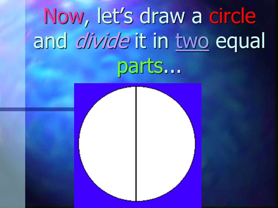 Now, let's draw a circle and divide it in two equal parts...