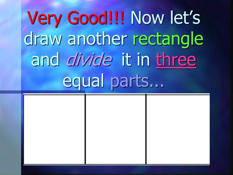 Very Good!!! Now let's draw another rectangle and divide it in three equal parts...