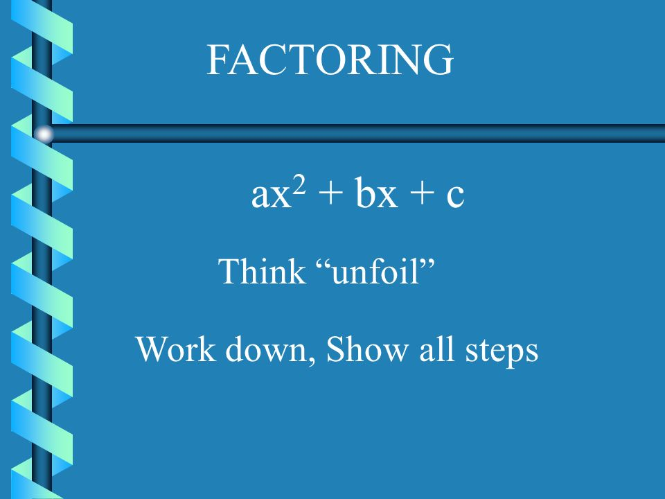 FACTORING ax2 + bx + c Think unfoil Work down, Show all steps
