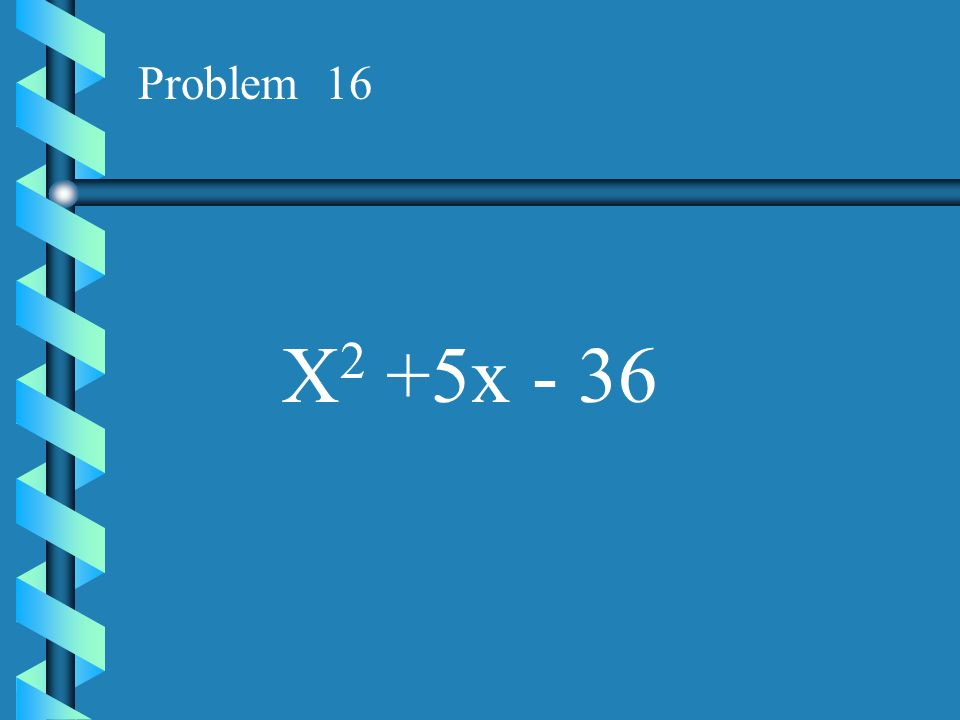Problem 16 X2 +5x - 36