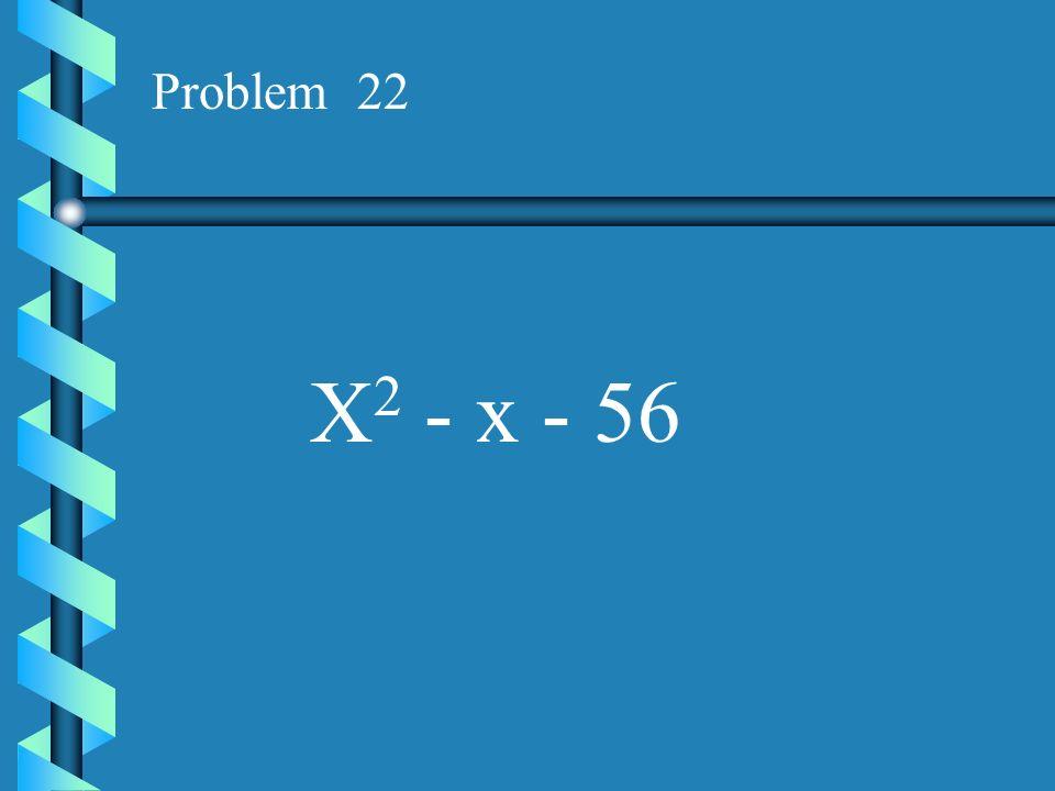 Problem 22 X2 - x - 56