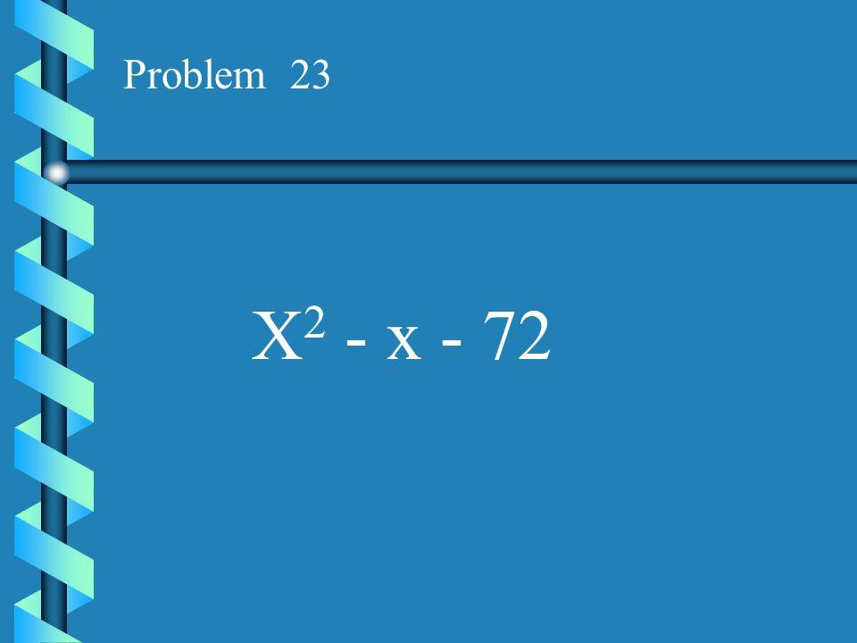 Problem 23 X2 - x - 72