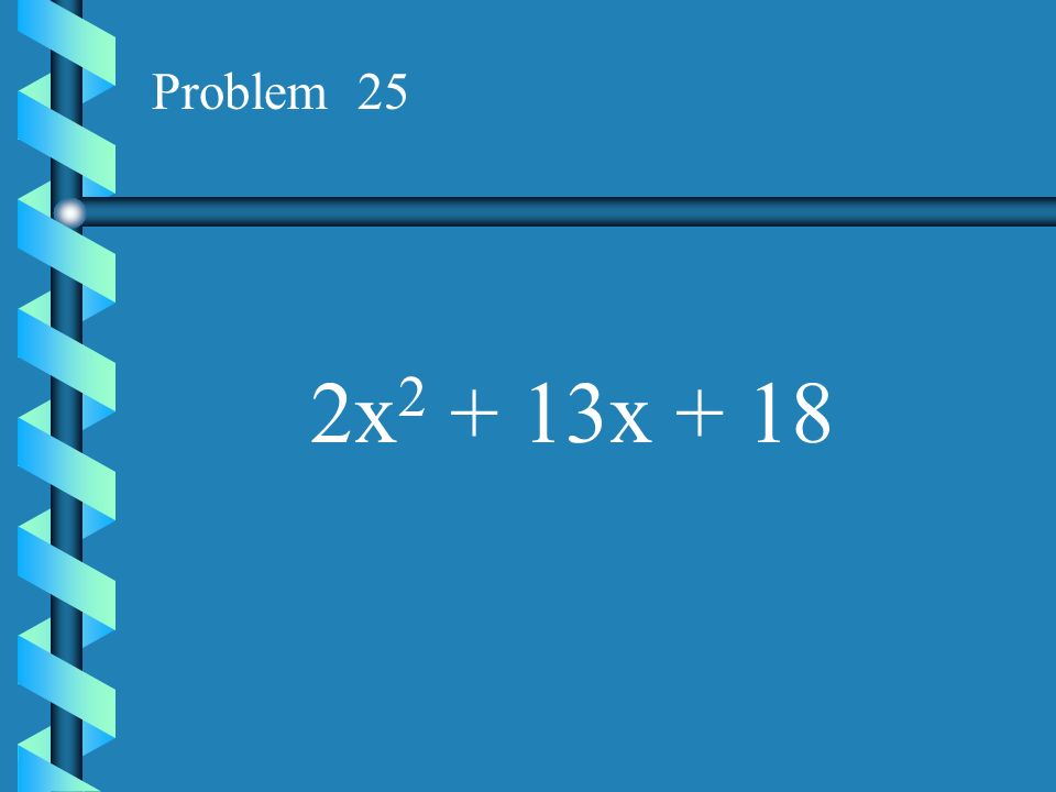 Problem 25 2x2 + 13x + 18