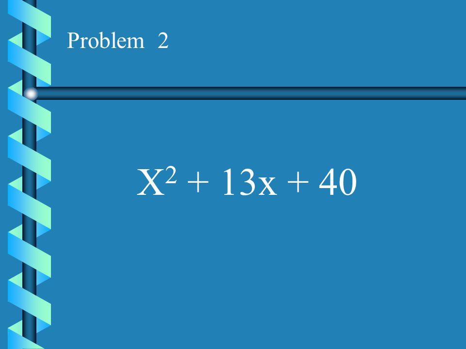Problem 2 X2 + 13x + 40