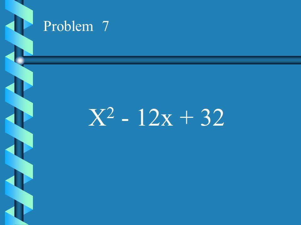 Problem 7 X2 - 12x + 32