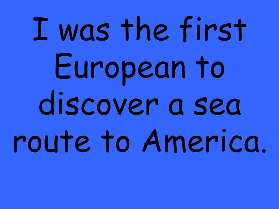 I was the first European to discover a sea route to America.