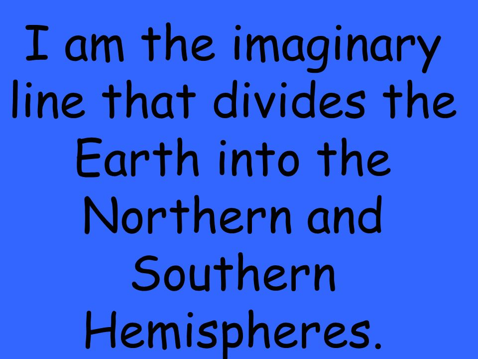 I am the imaginary line that divides the Earth into the Northern and Southern Hemispheres.