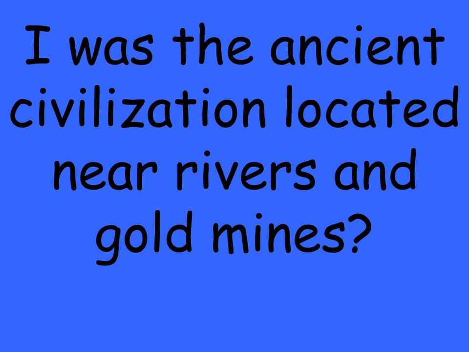 I was the ancient civilization located near rivers and gold mines